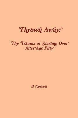 Thrown Away: The Trauma of Starting Over After Age Fifty B. Corbett