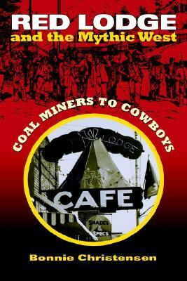 Red Lodge and the Mythic West: Coal Miners to Cowboys Bonnie Christensen