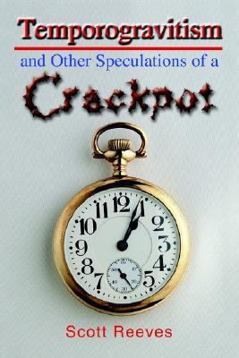 Temporogravitism and Other Speculations of a Crackpot  by  Scott Reeves