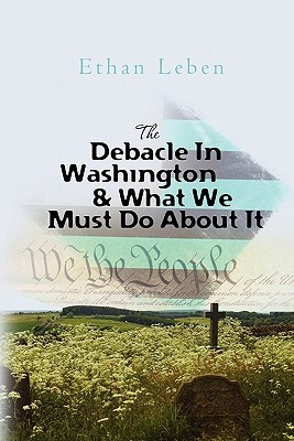 The Debacle in Washington & What We Must Do about It  by  Ethan Leben