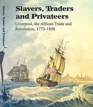 Slavers, Traders And Privateers: Liverpool, The African Trade And Revolution, 1773   1808  by  Frank Howley