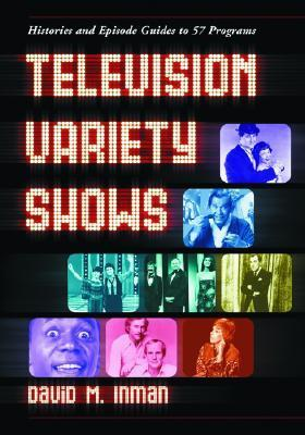 Television Variety Shows: Histories and Episode Guides to 57 Programs  by  David M. Inman