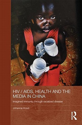HIV/AIDS, Health and the Media in China: Imagined Immunity Through Racialized Disease  by  Hood Johanna