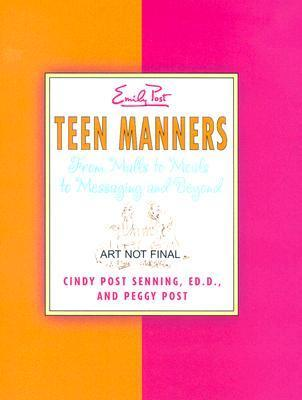 Teen Manners: From Malls to Meals to Messaging and Beyond Cindy Post Senning
