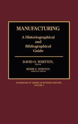 Manufacturing: A Historiographical and Bibliographical Guide  by  David O. Whitten