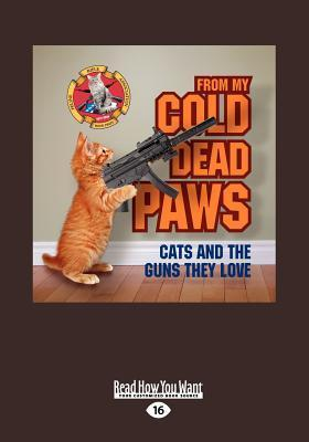 From My Cold Dead Paws: Cats and the Guns They Love  by  James Bennett
