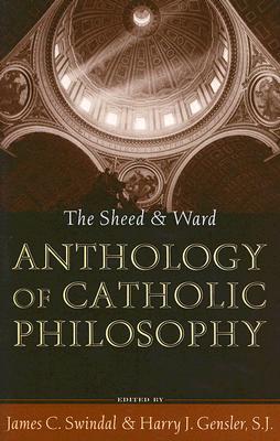 The Sheed & Ward Anthology of Catholic Philosophy  by  James C. Swindal