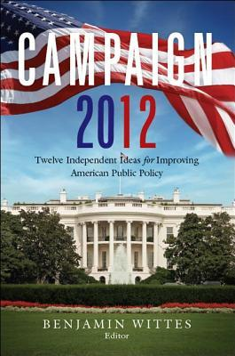 Campaign 2012: Twelve Independent Ideas for Improving American Public Policy  by  Benjamin Wittes