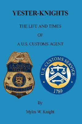 Yester-Knights: The Life and Times of A U.S. Customs Agent  by  Myles Knight