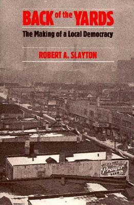 Back of the Yards: The Making of a Local Democracy  by  Robert A. Slayton