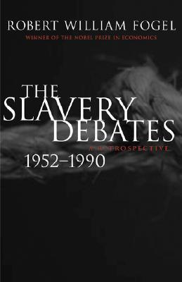 The Slavery Debates, 1952-1990: A Retrospective  by  Robert William Fogel