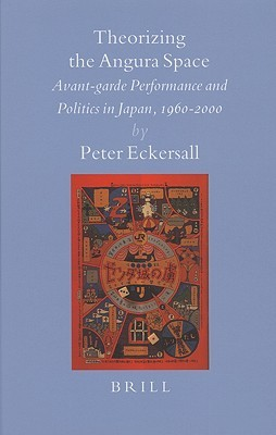 Theorizing the Angura Space: Avant-Garde Performance and Politics in Japan, 1960-2000 Peter Eckersall