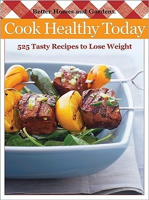 Cook Healthy Today: 330 Tasty Recipes to Help You Lose Weight Better Homes and Gardens