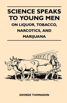 Science Speaks to Young Men - On Liquor, Tobacco, Narcotics, and Marijuana  by  George Thomason