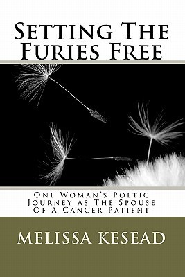 Setting the Furies Free: One Womans Journey as the Spouse of a Cancer Patient Melissa Kesead
