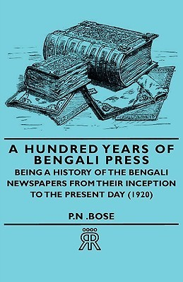 A Hundred Years of Bengali Press - Being a History of the Bengali Newspapers from Their Inception to the Present Day (1920) P.N . Bose