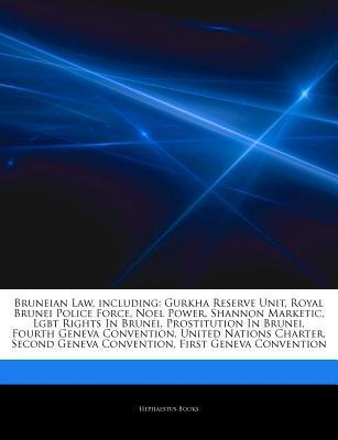 Bruneian Law, including: Gurkha Reserve Unit, Royal Brunei Police Force, Noel Power, Shannon Marketic, Lgbt Rights In Brunei, Prostitution In Brunei, Fourth Geneva Convention, United Nations Charter, Second Geneva Convention, First Geneva Convention Hephaestus Books