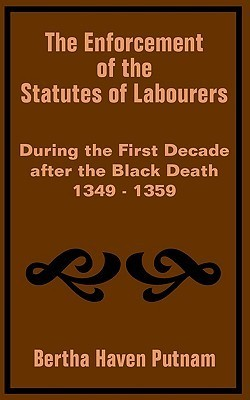 The Enforcement of the Statutes of Labourers During the First Decade After the Black Death 1349 - 1359  by  Bertha Haven Putnam
