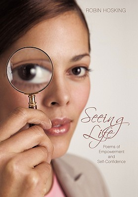 Seeing Life: Poems of Empowerment and Self-Confidence  by  Robin Hosking