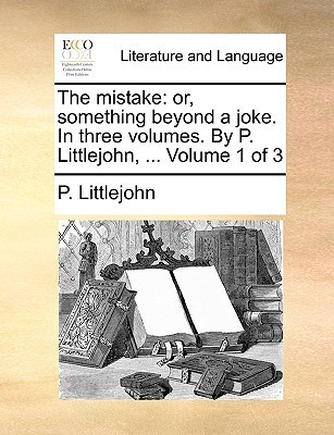 The Mistake: Or, Something Beyond a Joke. in Three Volumes. P. Littlejohn, ... Volume 1 of 3 by P. Littlejohn