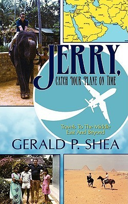 Jerry, Catch Your Plane on Time: Travels to the Middle East and Beyond Gerald P. Shea