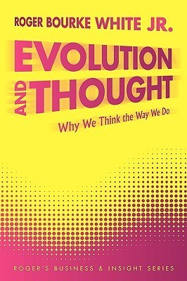 Evolution and Thought: Why We Think the Way We Do Roger Bourke White Jr.