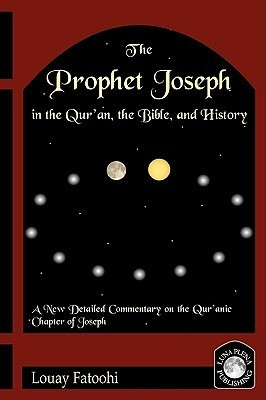 The Prophet Joseph in the Quran, the Bible, and History  by  Louay Fatoohi