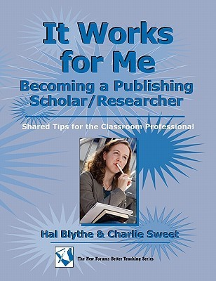 It Works for Me: Becoming a Publishing Scholar/Researcher: Shared Tips for the Classroom Professional Hal Blythe