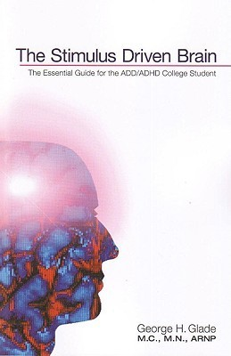 The Stimulus Driven Brain: The Essential Guide for the ADD/ADHD College Student George H. Glade
