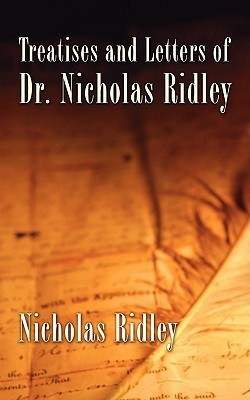 Treatises and Letters of Dr. Nicholas Ridley Nicholas Ridley