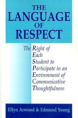 The Language of Respect: The Right of Each Student to Participate in an Environment of Communicative Thoughtfulness  by  Ellyn Lucas Arwood