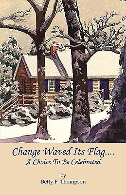 Change Waved Its Flag - A Choice to Be Celebrated Betty F. Thompson