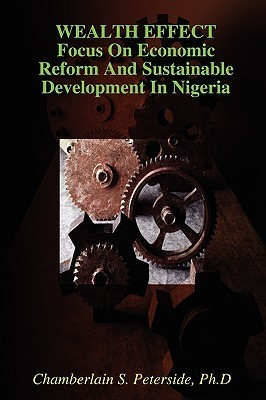Wealth Effect Focus on Economic Reform and Sustainable Development in Nigeria  by  Chamberlain S. Peterside
