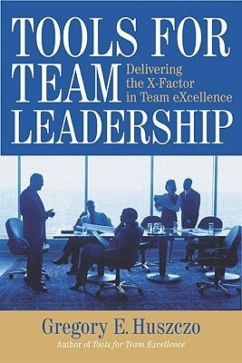 Tools For Team Leadership: Delivering The X Factor In Team Excellence Gregory Huszczo