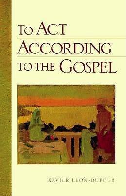 To ACT According to the Gospel Xavier Léon-Dufour