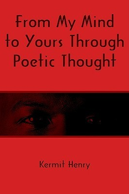 From My Mind to Yours Through Poetic Thought Kermit Henry