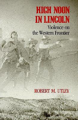 High Noon in Lincoln: Violence on the Western Frontier Robert M. Utley