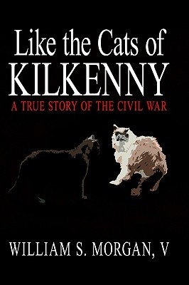 Like the Cats of Kilkenny: A True Story of the Civil War William S. Morgan