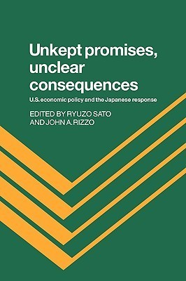 Unkept Promises, Unclear Consequences: Us Economic Policy and the Japanese Response  by  Ryuzo Sato