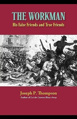 The Workman: His False Friends and His True Friends Joseph P Thompson