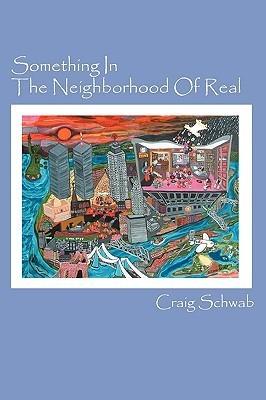 Something in the Neighborhood of Real  by  Craig Schwab