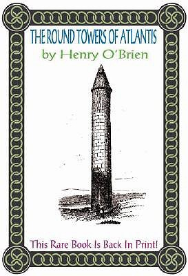 The Round Towers of Atlantis: Or the Mysteries of Freemasonry, of Sabaism, and of Budhism Henry OBrien