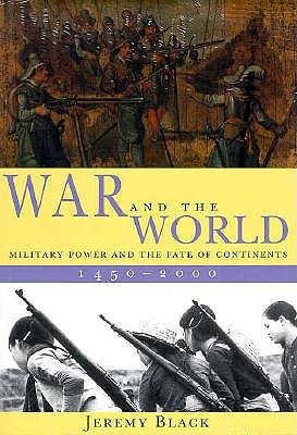 War and the World: Military Power and the Fate of Continents, 1450-2000 Jeremy Black