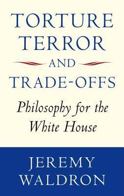 Torture, Terror, and Trade-Offs: Philosophy for the White House  by  Jeremy Waldron