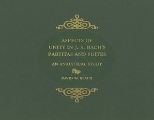 Aspects of Unity in J. S. Bachs Partitas and Suites: An Analytical Study  by  David W. Beach