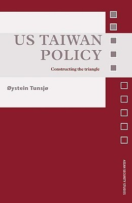 US Taiwan Policy: Constructing the Triangle  by  Øystein Tunsjø