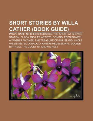 Short Stories Willa Cather (Book Guide): Pauls Case, Neighbour Rosicky, the Affair at Grover Station, Flavia and Her Artists, Coming by Source Wikipedia