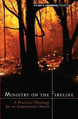 Ministry on the Fireline: A Practical Theology for an Empowered Church Ray S. Anderson