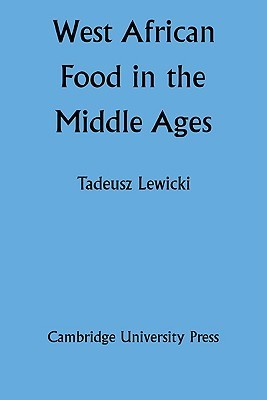 West African Food in the Middle Ages: According to Arabic Sources  by  Tadeusz Lewicki