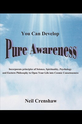 You Can Develop Pure Awareness: Incorporate Principles of Science, Spirituality, Psychology and Eastern Philosophy to Open Your Life Into Cosmic Consciousness Neil Crenshaw